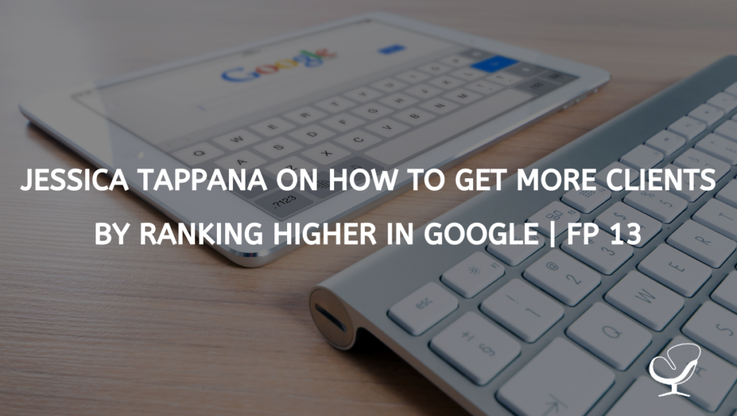 Jessica Tappana on How to get more clients by ranking higher in Google | FP 13