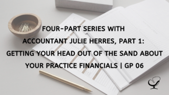 Four-Part Series with Accountant Julie Herres, Part 1: Getting Your Head Out of the Sand about Your Practice Financials | GP 06