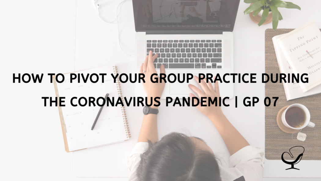 How to Pivot Your Group Practice During the Coronavirus Pandemic | GP 07