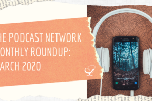 The Podcast Network Monthly Roundup: March 2020