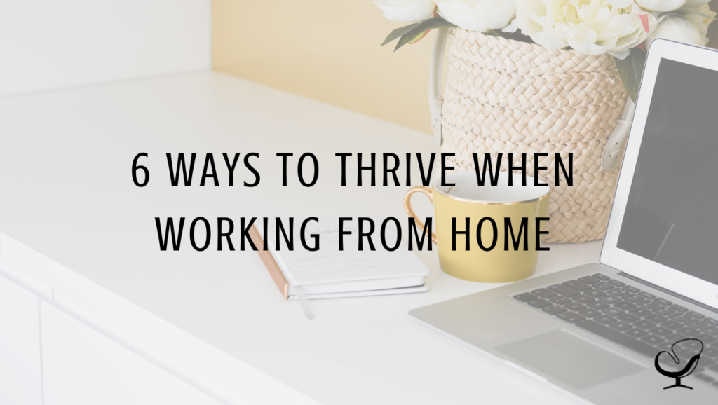 6 Ways To Thrive When Working From Home
