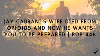 Jay Gabrani's Wife Died from Opioids and Now he Wants You To Be Prepared | PoP 448