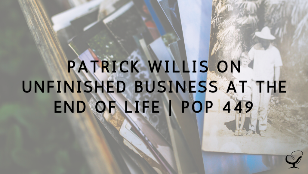 Patrick Willis on Unfinished Business at The End of Life | PoP 449