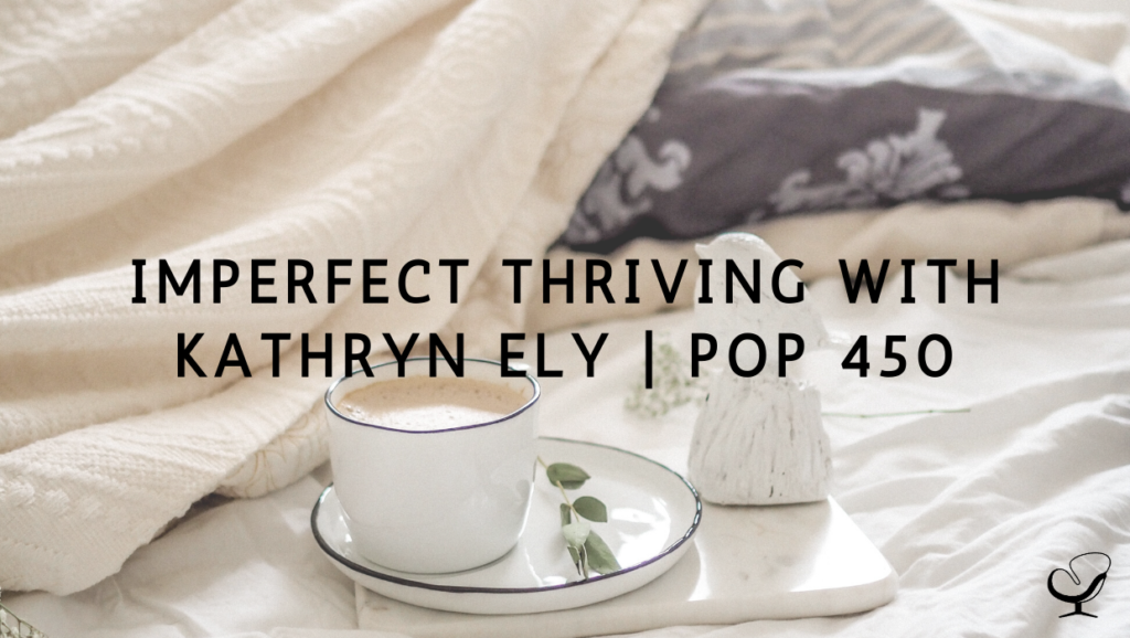 Imperfect Thriving with Kathryn Ely | PoP 450