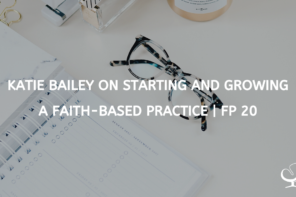Katie Bailey on Starting and Growing a Faith-based Practice | FP 20