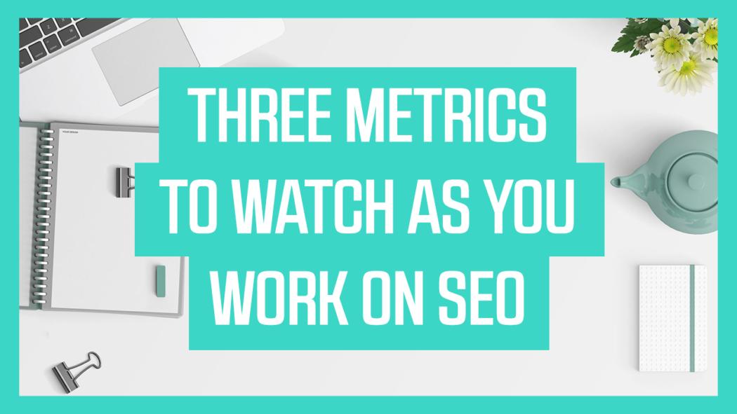 Three Metrics to Watch as You Work on SEO