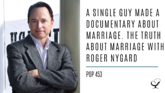 A Single Guy Made a Documentary About Marriage. The Truth About Marriage with Roger Nygard | PoP 453