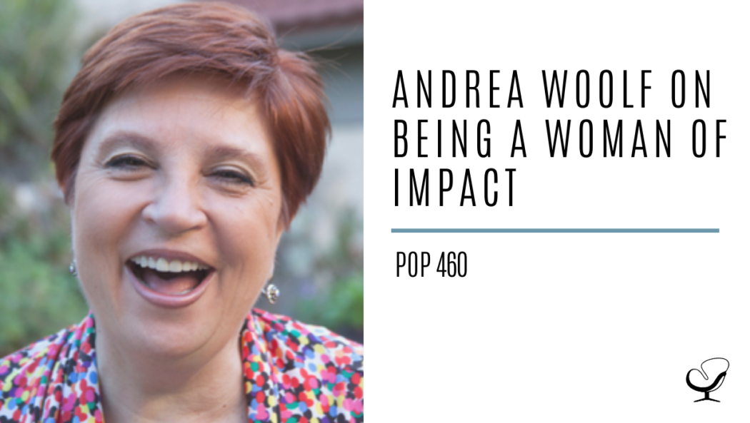 Andrea Woolf on Being a Woman of Impact | PoP 460