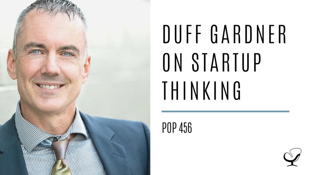 Duff Gardner on Startup Thinking | PoP 456