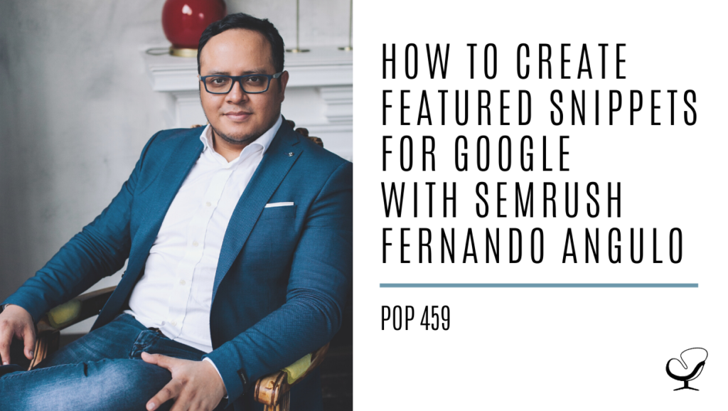 How to Create Featured Snippets for Google with SEMrush Fernando Angulo | PoP 459