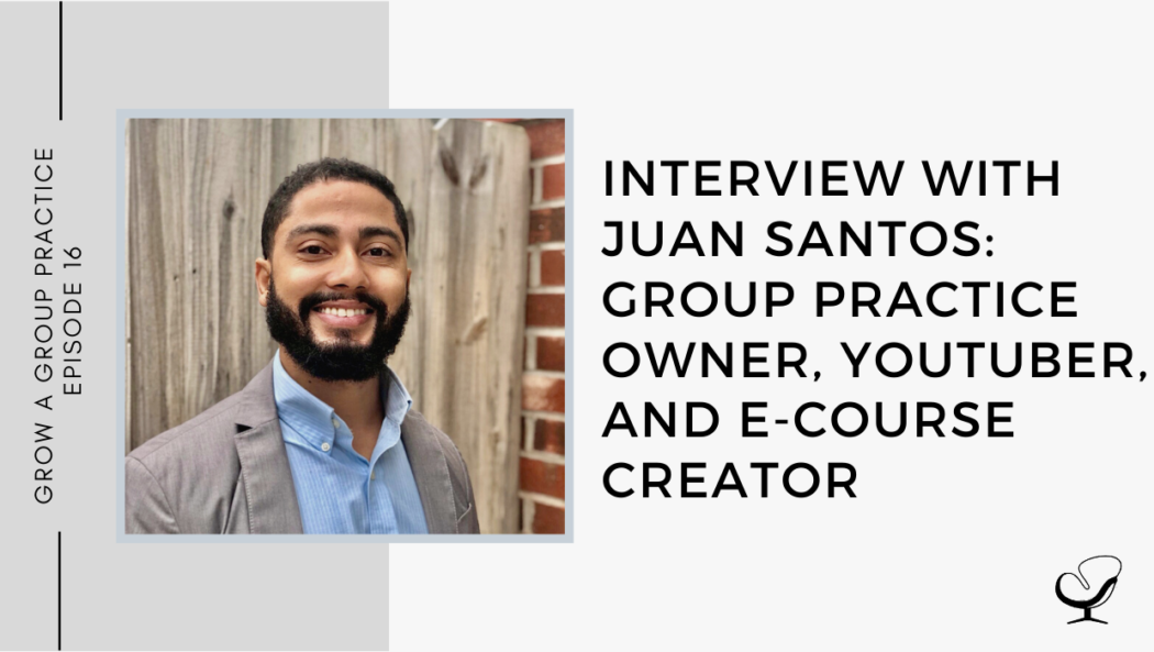 Interview with Juan Santos: Group Practice owner, YouTuber, and E-course Creator | GP 16