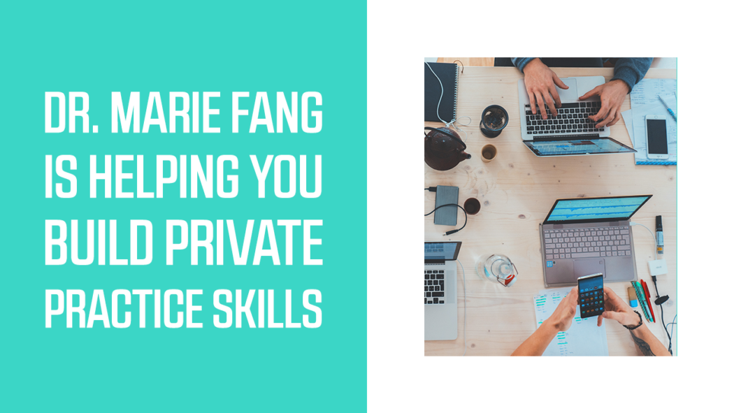 Dr. Marie Fang is Helping You Build Private Practice Skills