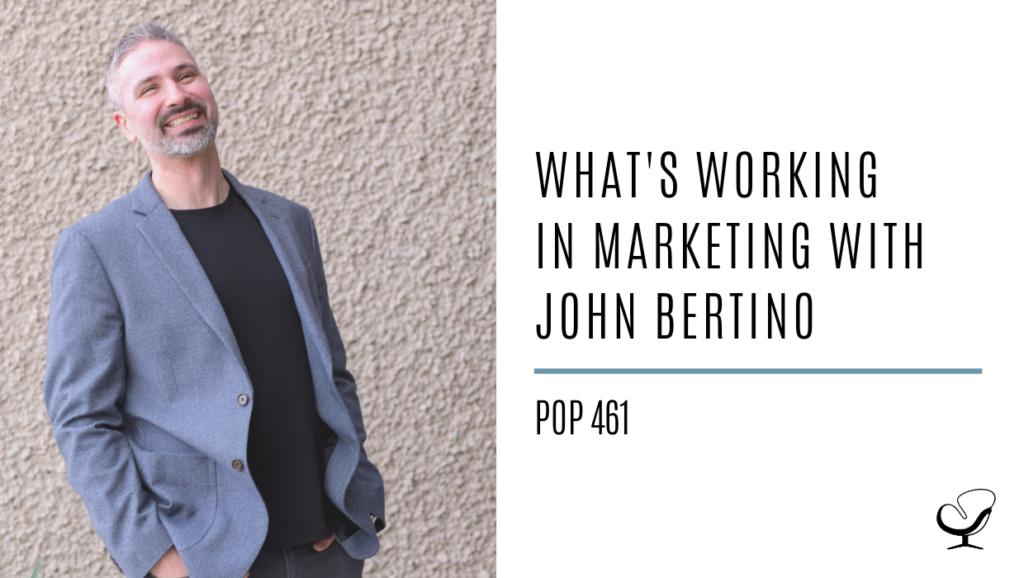 What's Working in Marketing with John Bertino | PoP 461