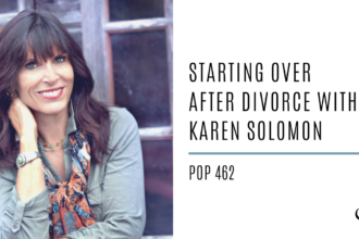 Starting Over After Divorce with Karen Solomon | PoP 462