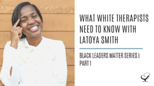 What White Therapists Need to Know with LaToya Smith: Black Leaders Matter Series | Part 1
