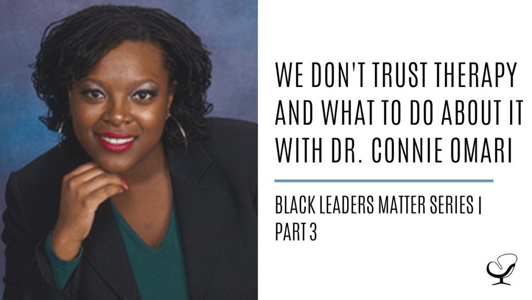 We Don't Trust Therapy and What to Do About It with Dr. Connie Omari: Black Leaders Matter Series | Part 3