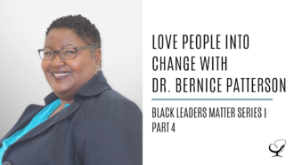 Love People into Change with Dr. Bernice Patterson: Black Leaders Matter Series | Part 4