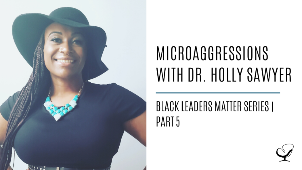 Microaggressions with Dr. Holly Sawyer: Black Leaders Matter Series | Part 5