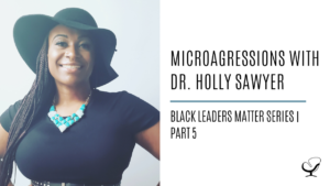 Microagressions with Dr. Holly Sawyer: Black Leaders Matter Series