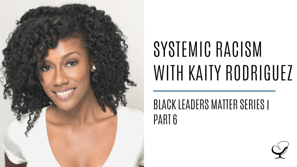 Systemic Racism with Kaity Rodriguez: Black Leaders Matter Series | Part 6