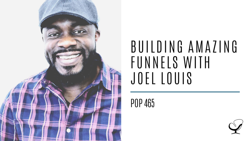 Building Amazing Funnels with Joel Louis | PoP 465