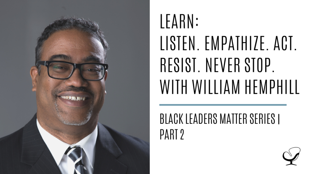 LEARN: Listen. Empathize. Act. Resist. Never Stop. with William Hemphill: Black Leaders Matter Series | Part 2