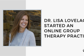 Dr. Lisa Lovelace Started an Online Group Therapy Practice | GP 20
