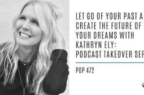 Let Go of Your Past and Create the Future of Your Dreams With Kathryn Ely: Podcast Takeover Series | PoP 472
