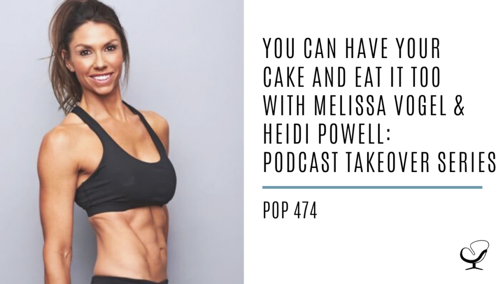 You Can Have Your Cake and Eat it too with Melissa Vogel & Heidi Powell: Podcast Takeover Series | PoP 474