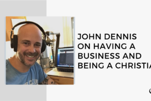 John Dennis on Having a Business and Being a Christian | FP 36