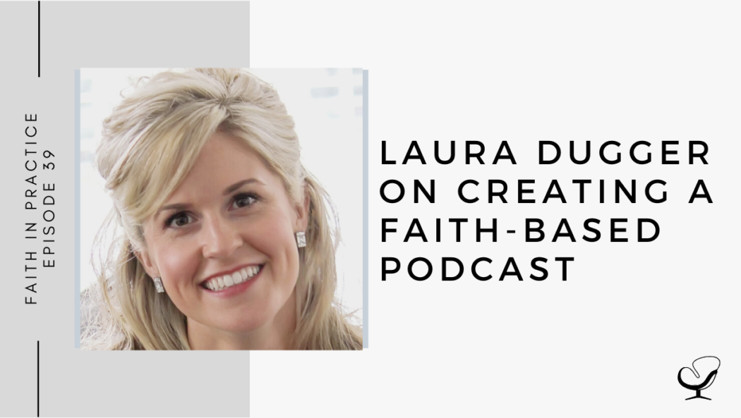 Laura Dugger on Creating a Faith-based Podcast | FP 39