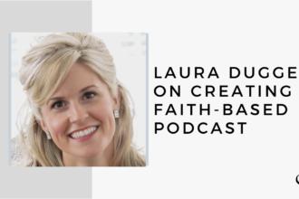 Laura Dugger on Creating a Faith-based Podcast | FP 39