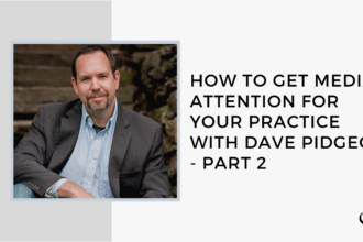 How to get Media Attention for Your Practice Part 2 with Dave Pidgeon - GP 23