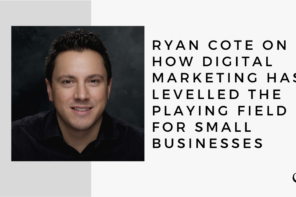 Ryan Cote on How Digital Marketing has Levelled the Playing Field for Small Businesses