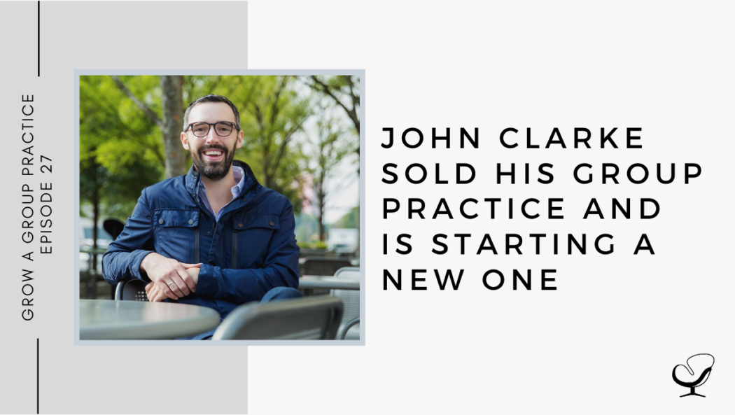 John Clarke Sold His Group Practice and is Starting a New One | GP 27