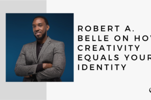 Robert A. Belle on How Creativity Equals Your Identity | MP 30