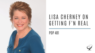 Lisa Cherney on Getting F'n Real | PoP 481