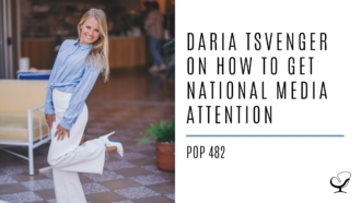 Daria Tsvenger on How to Get National Media Attention | PoP 482