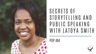 Secrets of Storytelling and Public Speaking with LaToya Smith | PoP 484