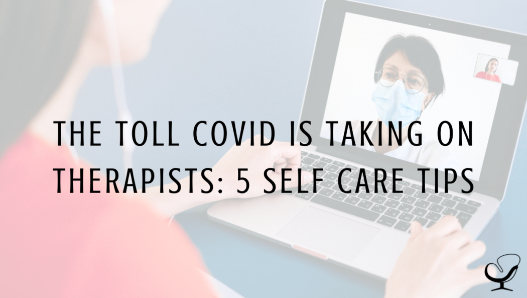 The Toll COVID is Taking on Therapists: 5 Self Care Tips
