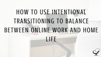 How to Use Intentional Transitioning to Balance Between Online Work and Home Life