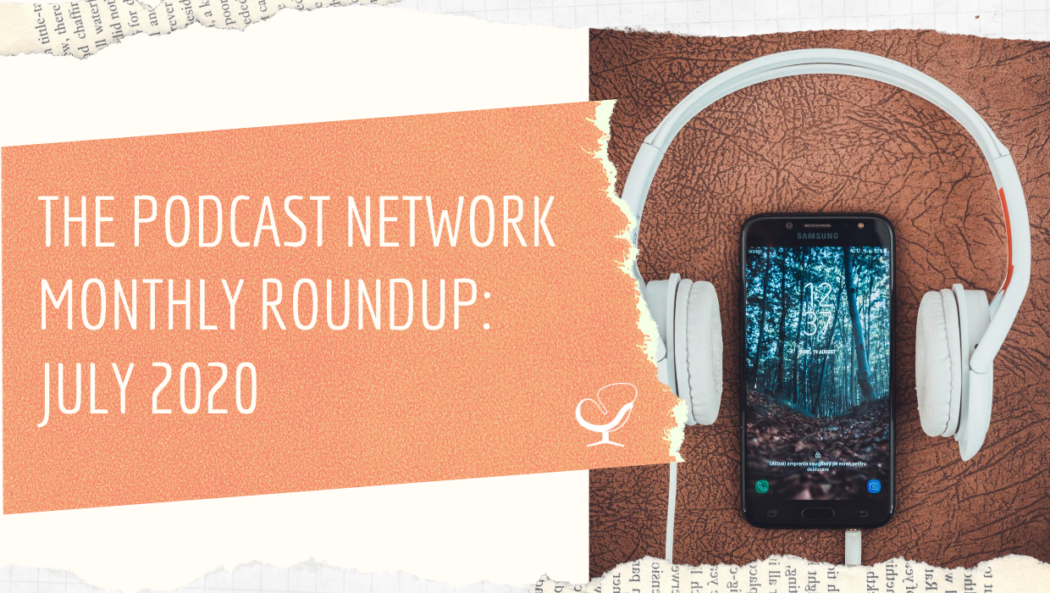 The Podcast Network Monthly Roundup: July 2020