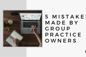 5 Mistakes Made By Group Practice Owners