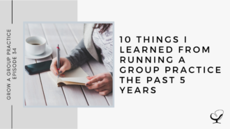 10 Things I Learned From Running a Group Practice the Past 5 Years: GP 34