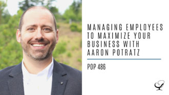 Managing Employees to Maximize Your Business with Aaron Potratz | PoP 486