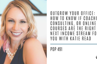 Outgrow Your Office: How to Know if Coaching, Consulting, or Online Courses are the Right Next Income Stream for You with Katie Read | PoP 491