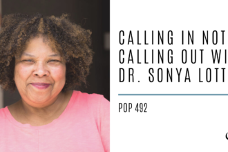 Calling In Not Calling Out with Dr. Sonya Lott | PoP 492