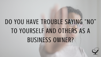 "Do You Have Trouble Saying ""No"" to Yourself and Others as a Business Owner?"