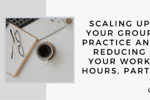 Scaling Up Your Group Practice and Reducing Your Work Hours, Part 1 | GP 37