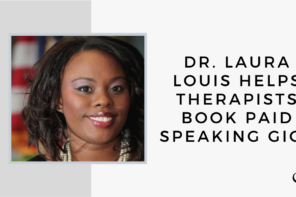 Dr. Laura Louis Helps Therapists Book Paid Speaking Gigs | GP 39